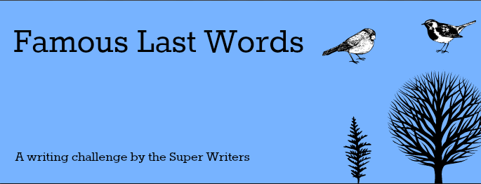 Super Writers Challenge - Famous Last Words!