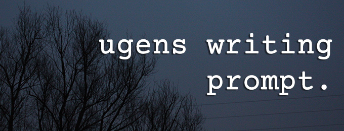 Ugens writing prompt!