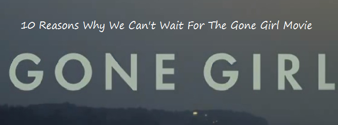 10 Reasons Why We Can't Wait For The Gone Girl Movie