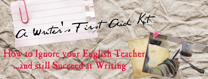A Writer's First Aid Kit: How to Ignore your English Teacher and still Succeed at Writing